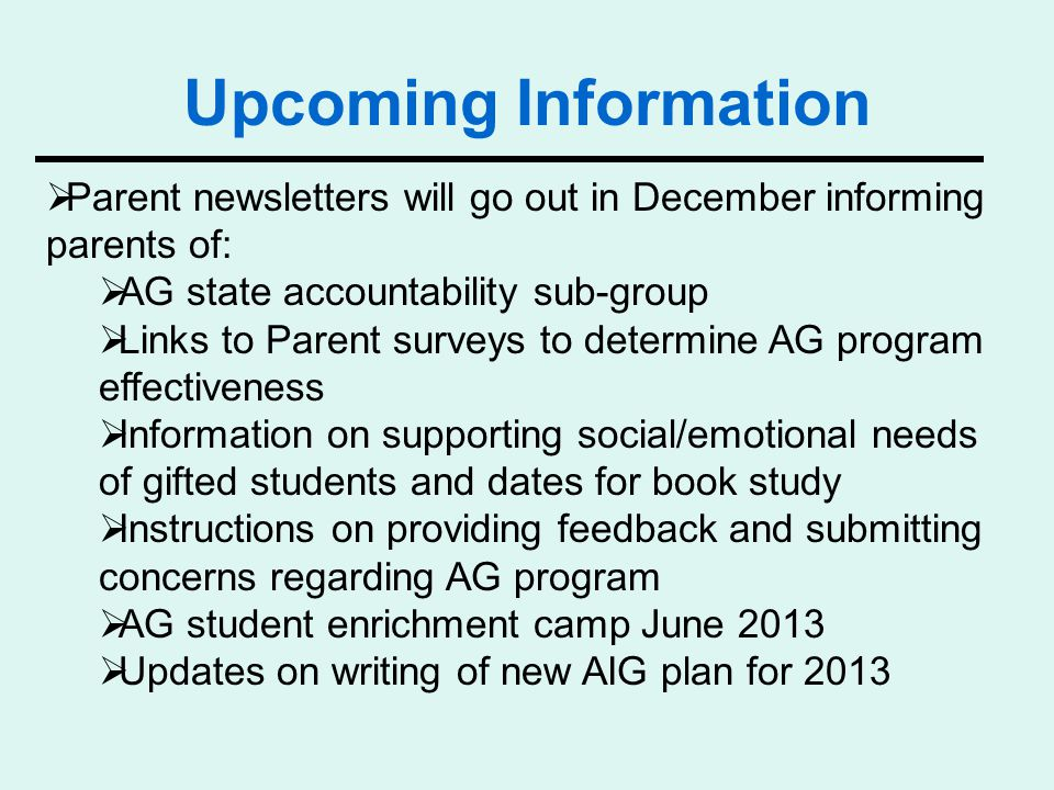  Parent newsletters will go out in December informing parents of:  AG state accountability sub-group  Links to Parent surveys to determine AG program effectiveness  Information on supporting social/emotional needs of gifted students and dates for book study  Instructions on providing feedback and submitting concerns regarding AG program  AG student enrichment camp June 2013  Updates on writing of new AIG plan for 2013 Upcoming Information