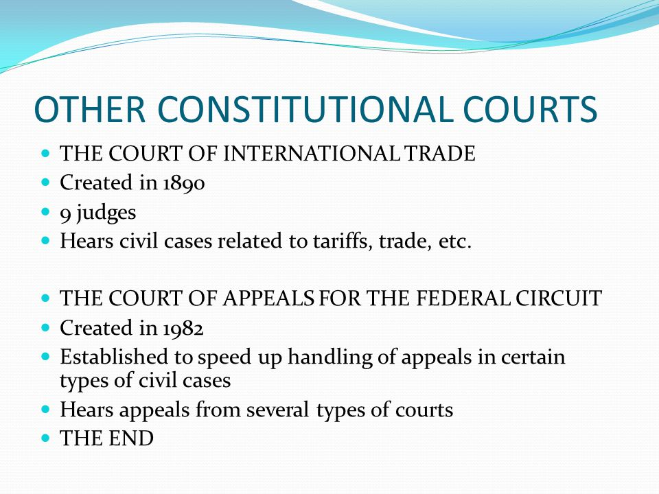 OTHER CONSTITUTIONAL COURTS THE COURT OF INTERNATIONAL TRADE Created in 1890 9 judges Hears civil cases related to tariffs, trade, etc. THE COURT OF A