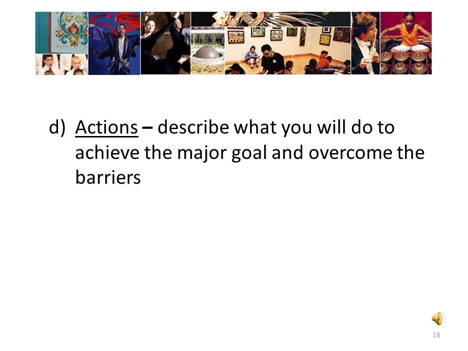 c)Barriers – Identify what is standing in your way and why you can't achieve your goal now. 17