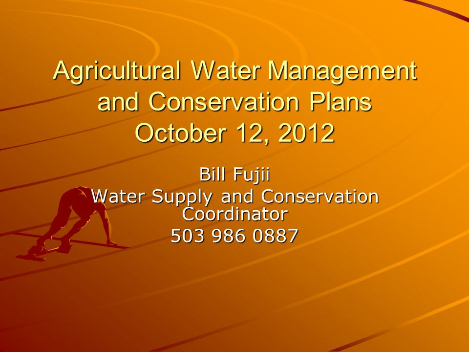 Agricultural Water Management and Conservation Plans October 12, 2012 Bill Fujii Water Supply and Conservation Coordinator 503 986 0887