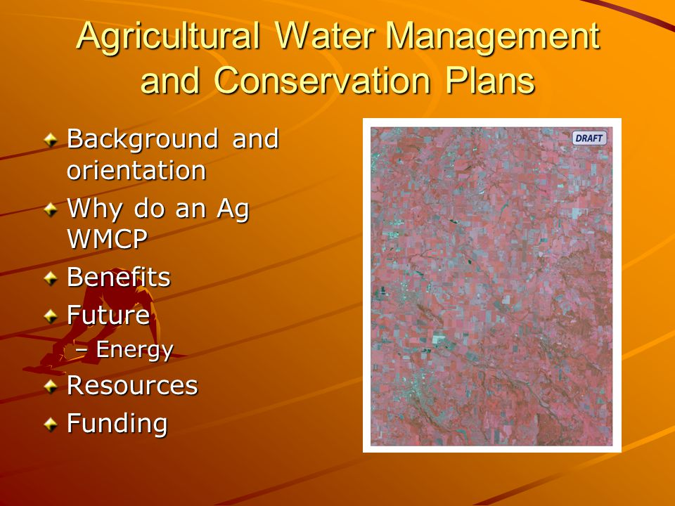 Agricultural Water Management and Conservation Plans Background and orientation Why do an Ag WMCP BenefitsFuture –Energy ResourcesFunding
