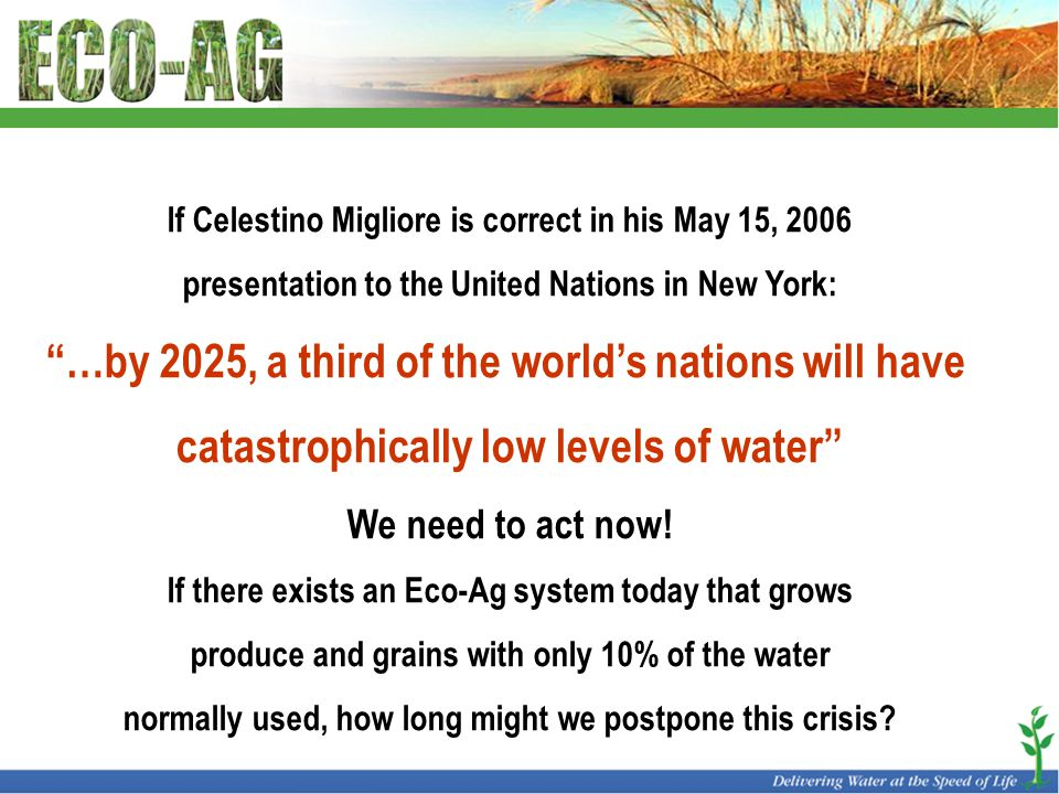 If Celestino Migliore is correct in his May 15, 2006 presentation to the United Nations in New York: …by 2025, a third of the world's nations will have catastrophically low levels of water We need to act now.
