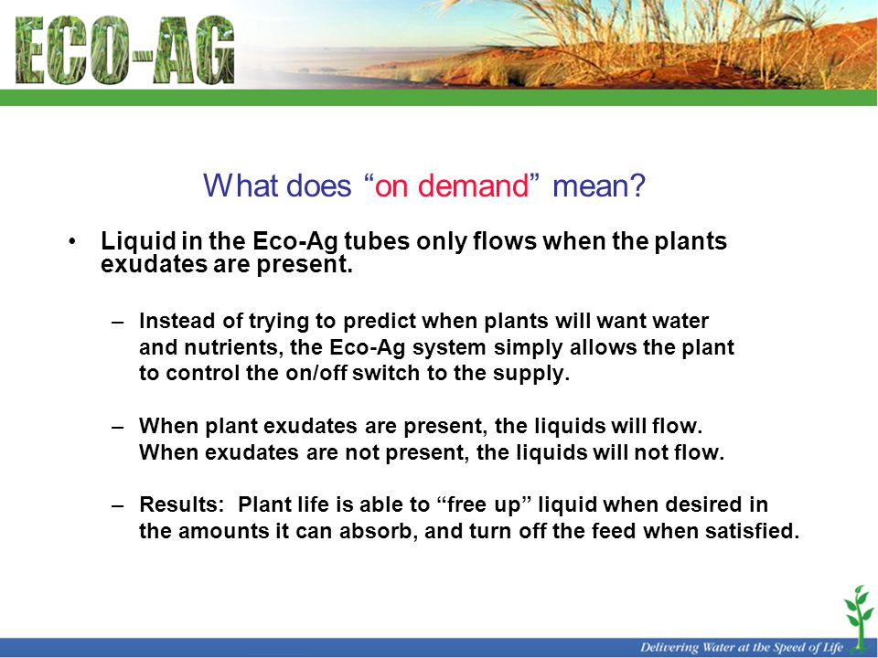 """What does """"on demand"""" mean? Liquid in the Eco-Ag tubes only flows when the plants exudates are present. –Instead of trying to predict when plants will"""