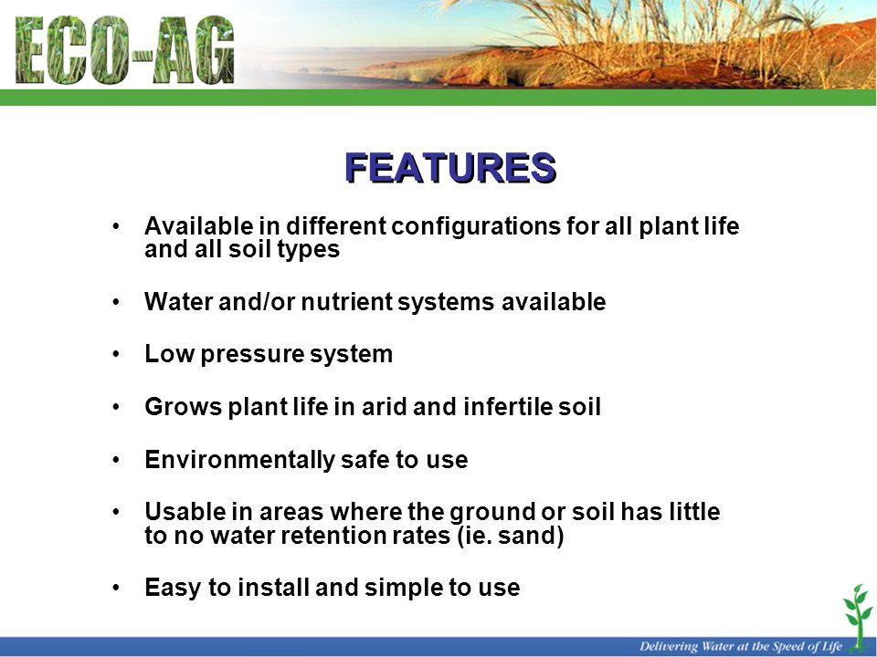 FEATURES Available in different configurations for all plant life and all soil types Water and/or nutrient systems available Low pressure system Grows plant life in arid and infertile soil Environmentally safe to use Usable in areas where the ground or soil has little to no water retention rates (ie.