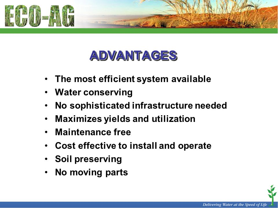 ADVANTAGESADVANTAGES The most efficient system available Water conserving No sophisticated infrastructure needed Maximizes yields and utilization Maintenance free Cost effective to install and operate Soil preserving No moving parts