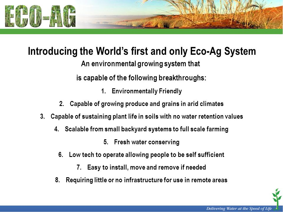 Introducing the World's first and only Eco-Ag System An environmental growing system that is capable of the following breakthroughs: 1.Environmentally Friendly 2.Capable of growing produce and grains in arid climates 3.Capable of sustaining plant life in soils with no water retention values 4.Scalable from small backyard systems to full scale farming 5.Fresh water conserving 6.Low tech to operate allowing people to be self sufficient 7.Easy to install, move and remove if needed 8.Requiring little or no infrastructure for use in remote areas