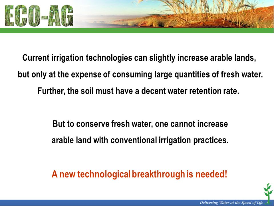 Current irrigation technologies can slightly increase arable lands, but only at the expense of consuming large quantities of fresh water. Further, the