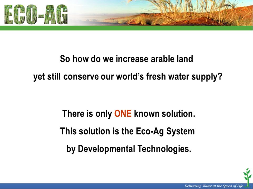 So how do we increase arable land yet still conserve our world's fresh water supply.