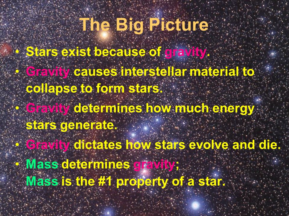 The Big Picture Stars exist because of gravity. Gravity causes interstellar material to collapse to form stars. Gravity determines how much energy sta