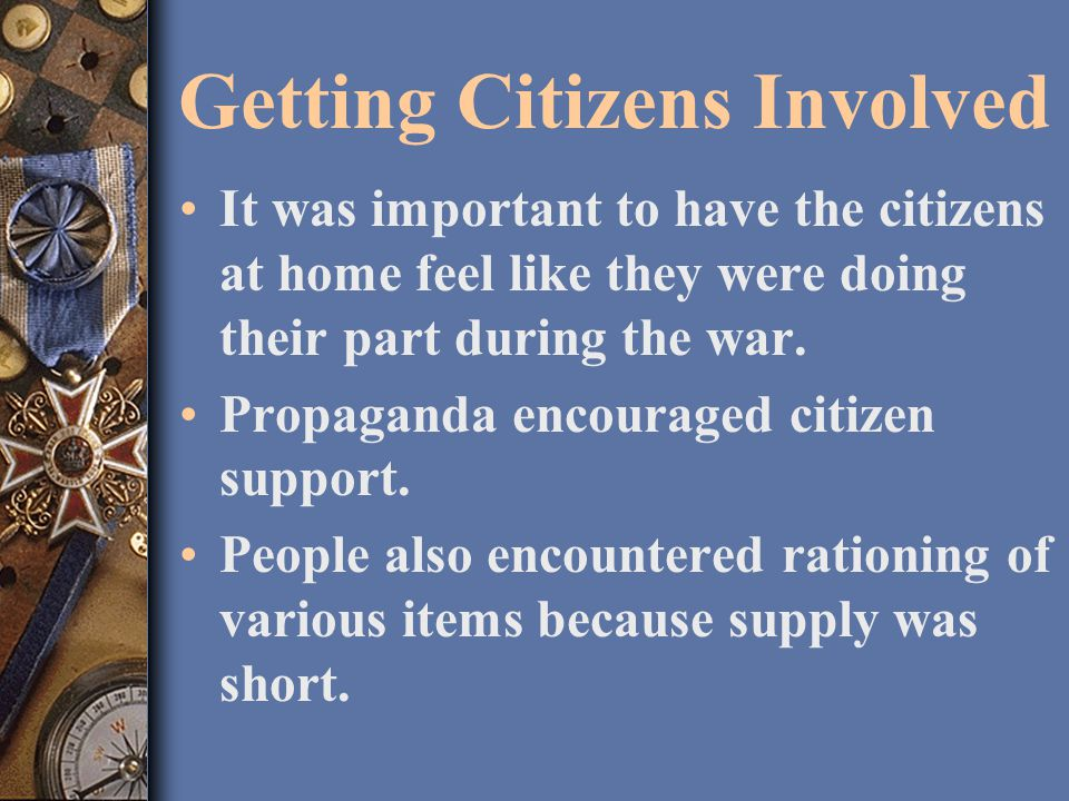 Getting Citizens Involved It was important to have the citizens at home feel like they were doing their part during the war.