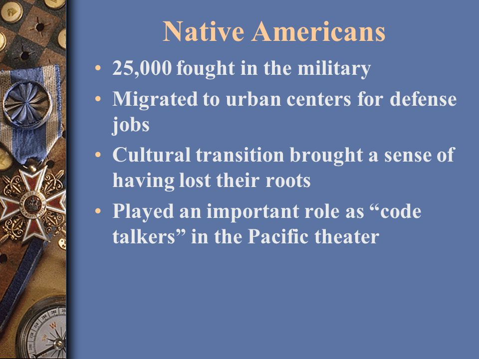 Native Americans 25,000 fought in the military Migrated to urban centers for defense jobs Cultural transition brought a sense of having lost their roots Played an important role as code talkers in the Pacific theater