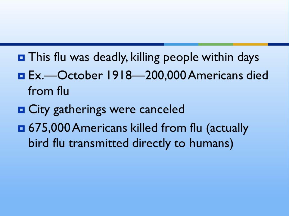  This flu was deadly, killing people within days  Ex.—October 1918—200,000 Americans died from flu  City gatherings were canceled  675,000 Americans killed from flu (actually bird flu transmitted directly to humans)