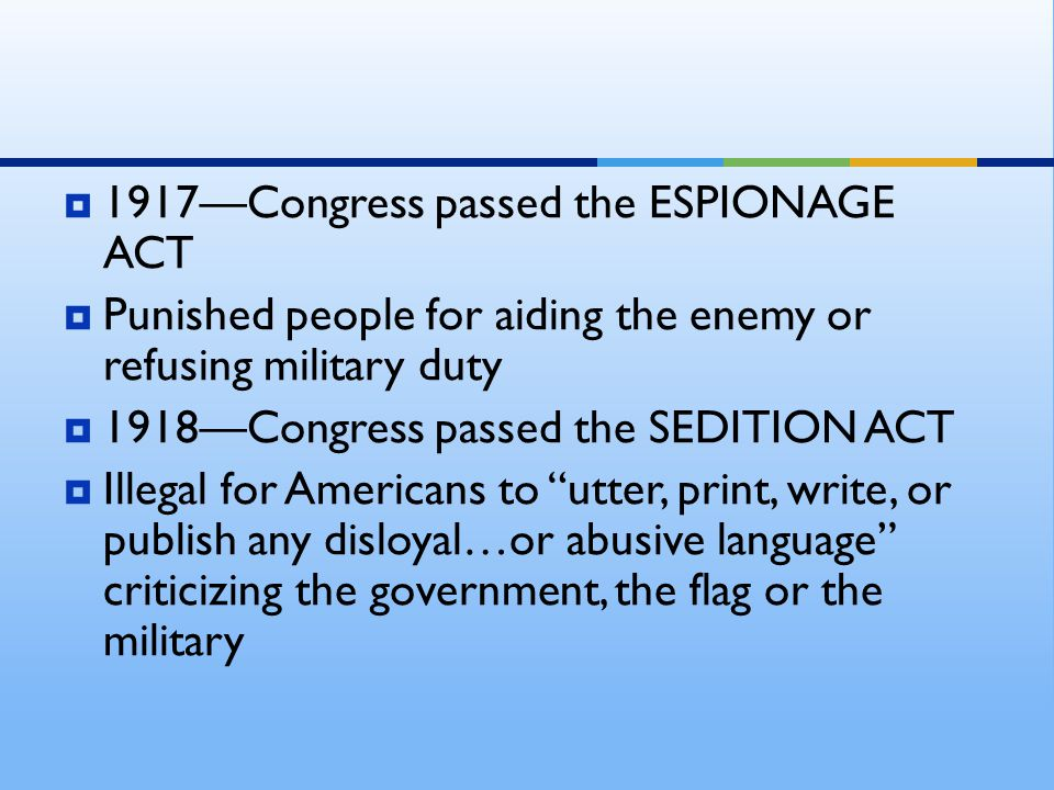  1917—Congress passed the ESPIONAGE ACT  Punished people for aiding the enemy or refusing military duty  1918—Congress passed the SEDITION ACT  Illegal for Americans to utter, print, write, or publish any disloyal…or abusive language criticizing the government, the flag or the military