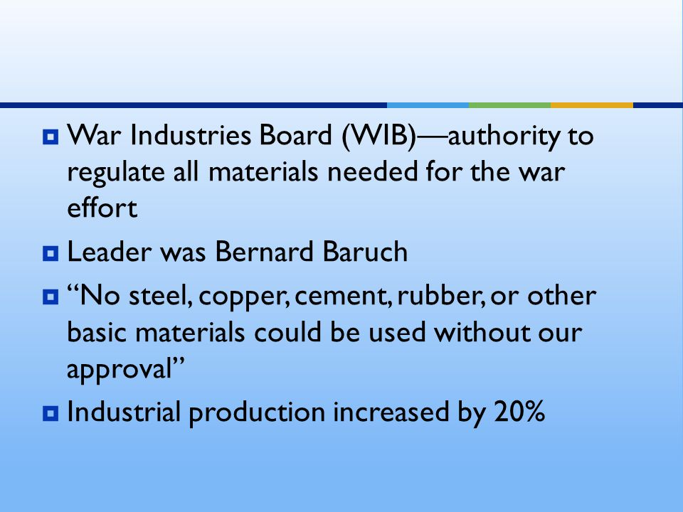  War Industries Board (WIB)—authority to regulate all materials needed for the war effort  Leader was Bernard Baruch  No steel, copper, cement, rubber, or other basic materials could be used without our approval  Industrial production increased by 20%