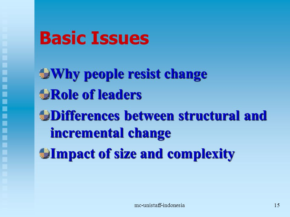 mc-unistaff-indonesia15 Basic Issues Why people resist change Role of leaders Differences between structural and incremental change Impact of size and complexity