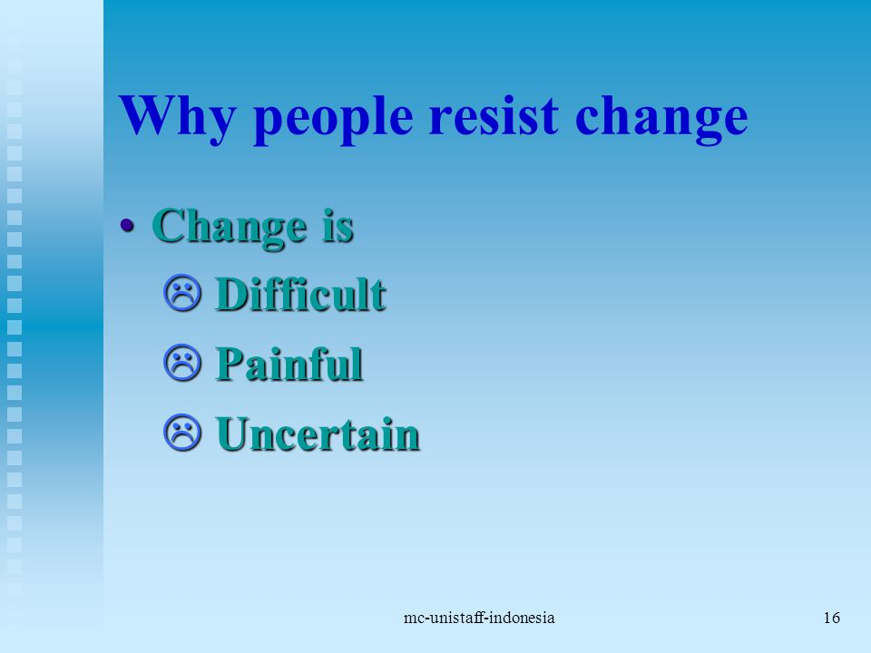 mc-unistaff-indonesia16 Why people resist change Change isChange is  Difficult  Painful  Uncertain