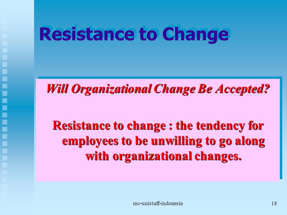 mc-unistaff-indonesia18 Resistance to Change Will Organizational Change Be Accepted? Resistance to change : the tendency for employees to be unwilling