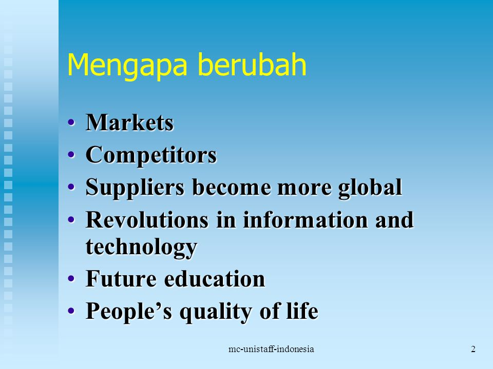 mc-unistaff-indonesia2 Mengapa berubah MarketsMarkets CompetitorsCompetitors Suppliers become more globalSuppliers become more global Revolutions in information and technologyRevolutions in information and technology Future educationFuture education People's quality of lifePeople's quality of life