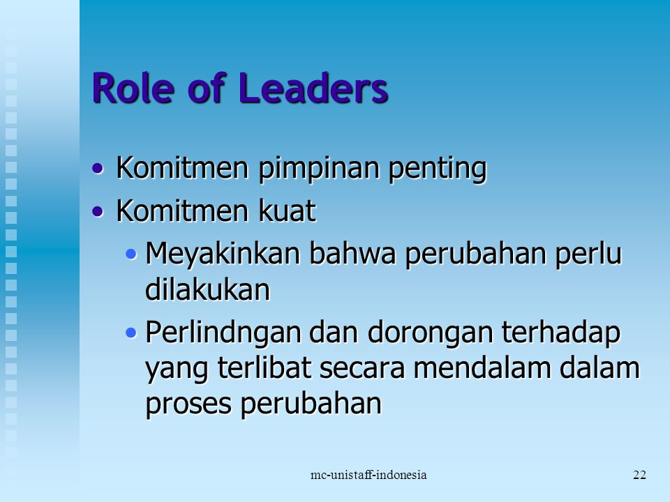 mc-unistaff-indonesia22 Role of Leaders Komitmen pimpinan pentingKomitmen pimpinan penting Komitmen kuatKomitmen kuat Meyakinkan bahwa perubahan perlu dilakukanMeyakinkan bahwa perubahan perlu dilakukan Perlindngan dan dorongan terhadap yang terlibat secara mendalam dalam proses perubahanPerlindngan dan dorongan terhadap yang terlibat secara mendalam dalam proses perubahan