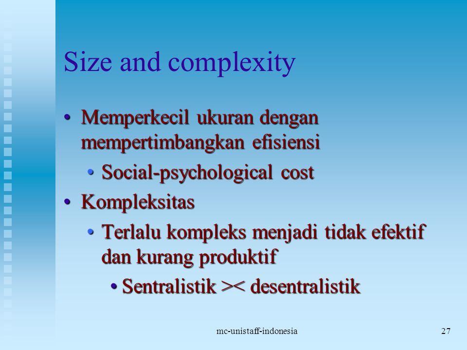 mc-unistaff-indonesia27 Size and complexity Memperkecil ukuran dengan mempertimbangkan efisiensiMemperkecil ukuran dengan mempertimbangkan efisiensi Social-psychological costSocial-psychological cost KompleksitasKompleksitas Terlalu kompleks menjadi tidak efektif dan kurang produktifTerlalu kompleks menjadi tidak efektif dan kurang produktif Sentralistik > < desentralistik