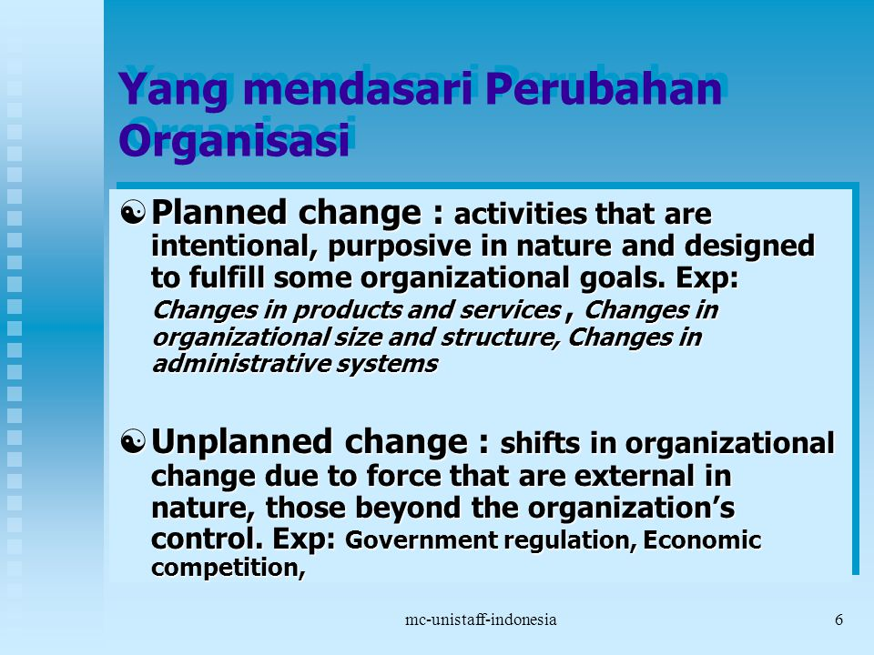 mc-unistaff-indonesia6 Yang mendasari Perubahan Organisasi  Planned change : activities that are intentional, purposive in nature and designed to fulfill some organizational goals.