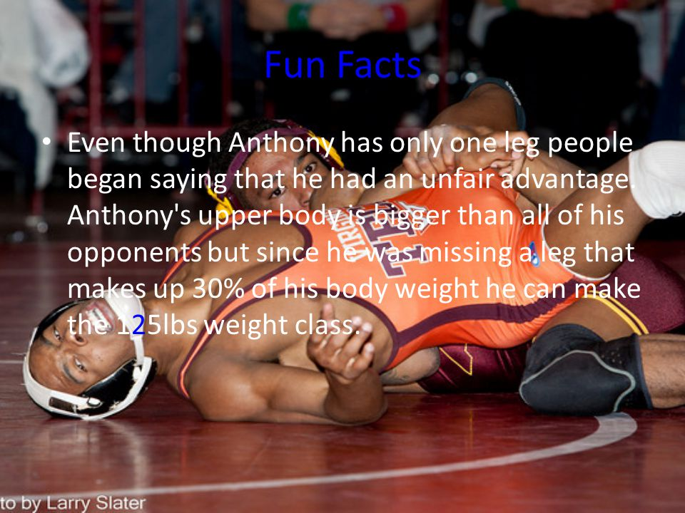 Fun Facts Even though Anthony has only one leg people began saying that he had an unfair advantage.