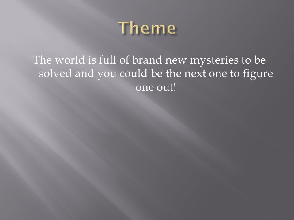The world is full of brand new mysteries to be solved and you could be the next one to figure one out!