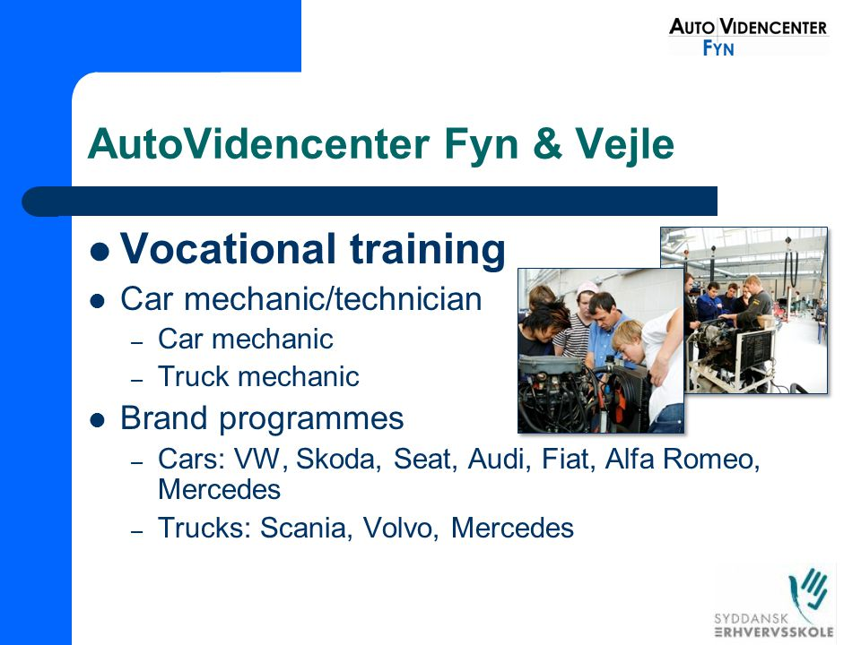 AutoVidencenter Fyn & Vejle Vocational training Car mechanic/technician – Car mechanic – Truck mechanic Brand programmes – Cars: VW, Skoda, Seat, Audi, Fiat, Alfa Romeo, Mercedes – Trucks: Scania, Volvo, Mercedes