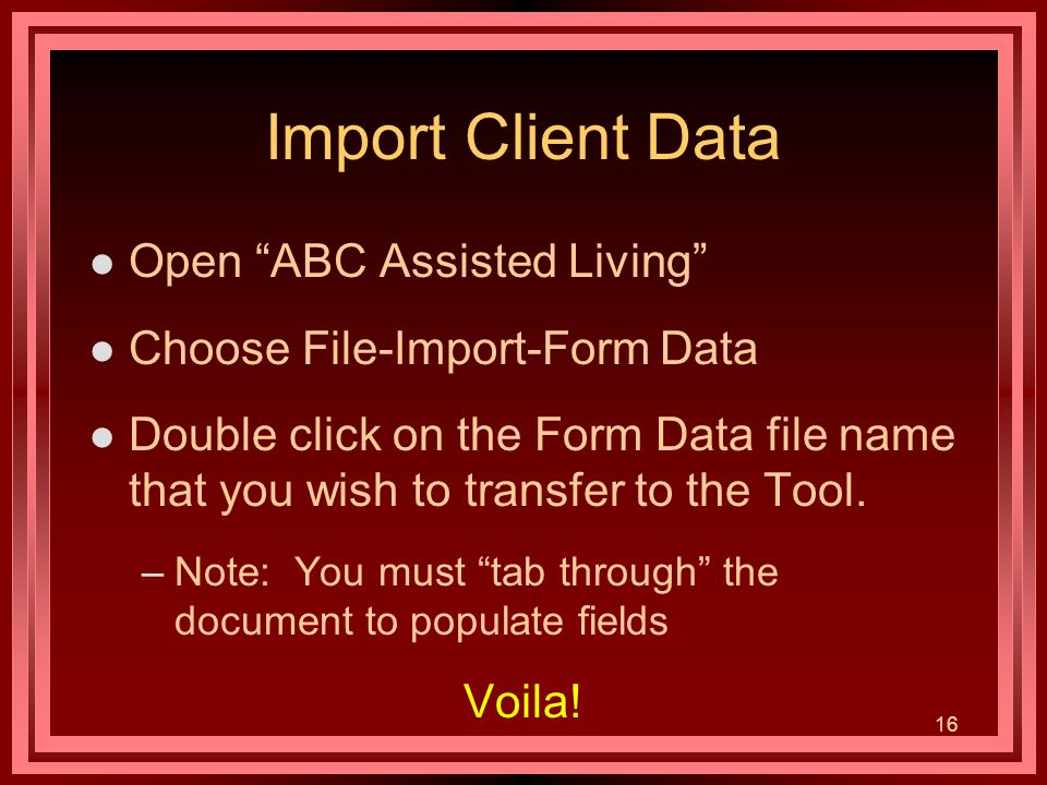 16 Import Client Data l Open ABC Assisted Living l Choose File-Import-Form Data l Double click on the Form Data file name that you wish to transfer to the Tool.