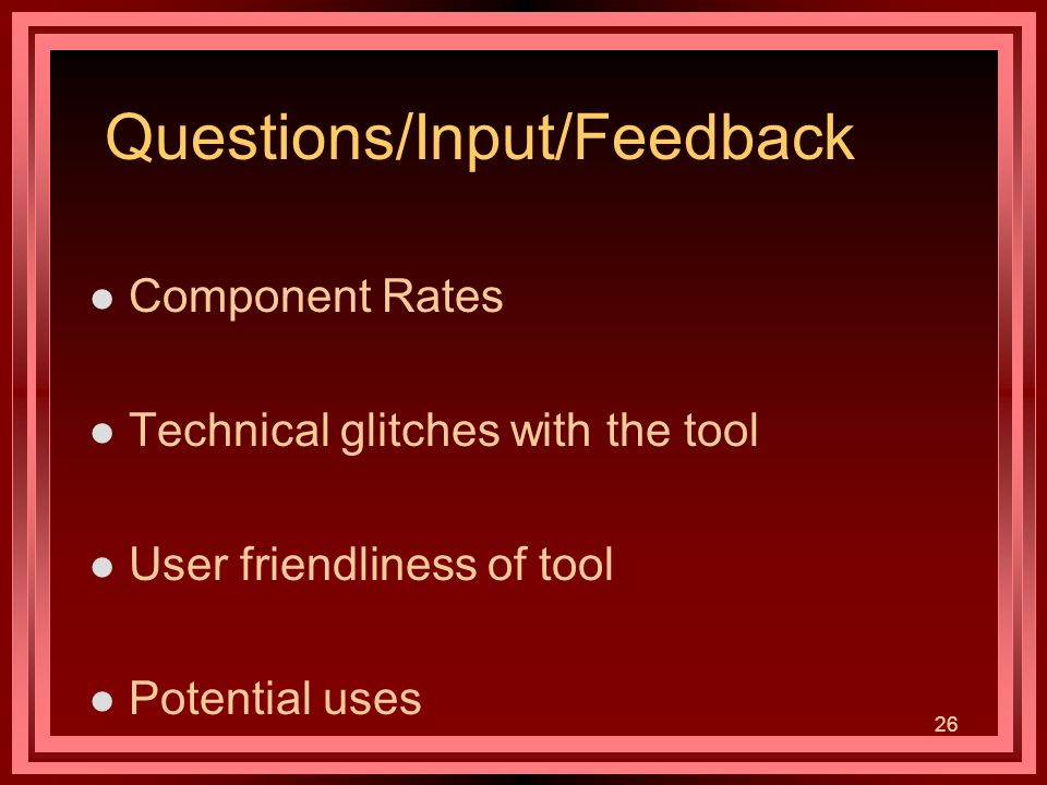 26 Questions/Input/Feedback l Component Rates l Technical glitches with the tool l User friendliness of tool l Potential uses