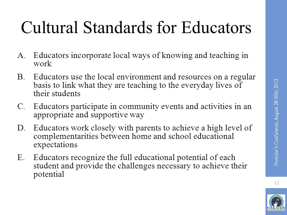 Cultural Standards for Educators A.Educators incorporate local ways of knowing and teaching in work B.Educators use the local environment and resource