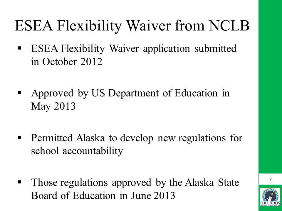 ESEA Flexibility Waiver from NCLB  ESEA Flexibility Waiver application submitted in October 2012  Approved by US Department of Education in May 2013  Permitted Alaska to develop new regulations for school accountability  Those regulations approved by the Alaska State Board of Education in June 2013 9
