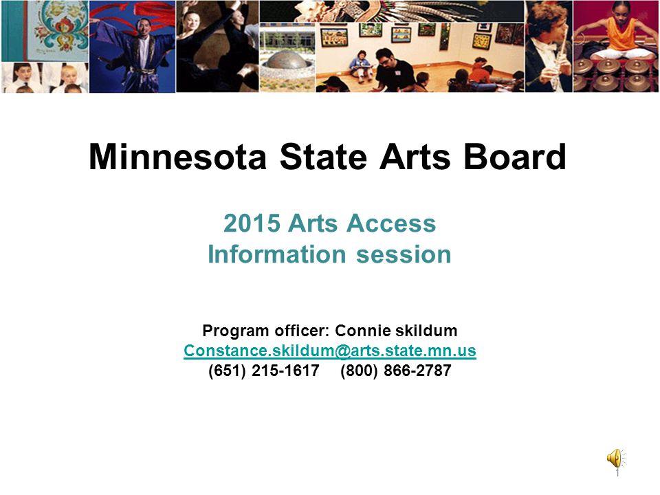 Minnesota State Arts Board 2015 Arts Access Information session 1 Program officer: Connie skildum Constance.skildum@arts.state.mn.us (651) 215-1617 (800) 866-2787