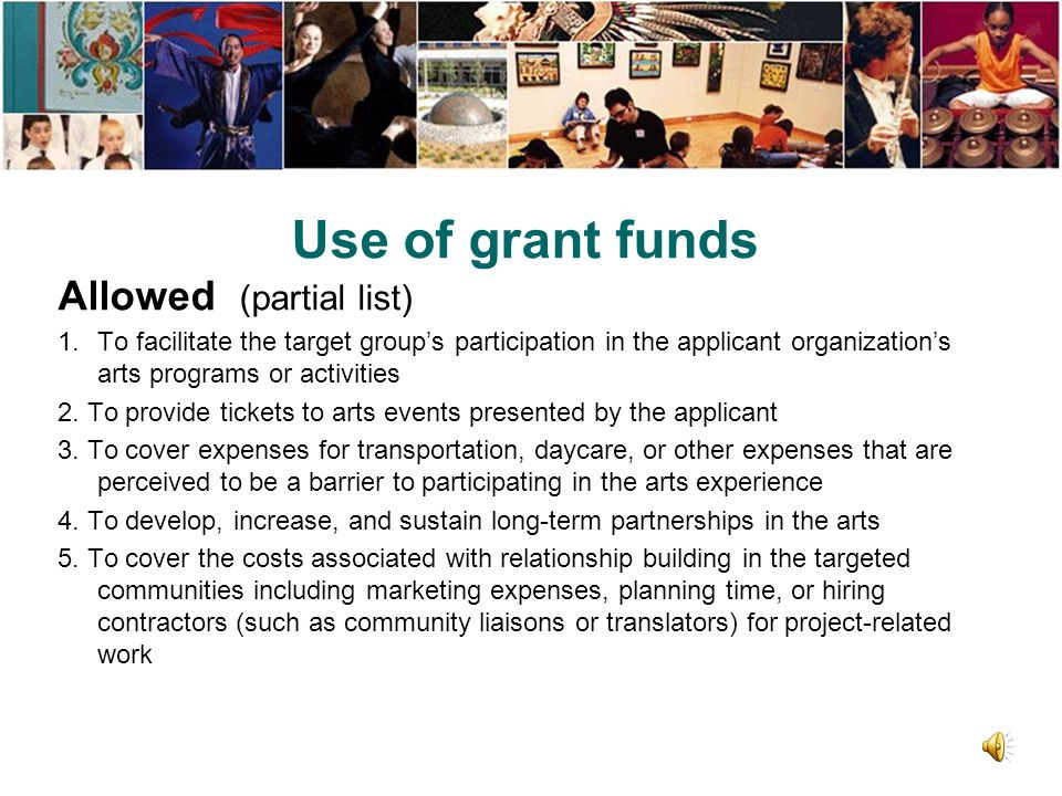 Use of grant funds Allowed (partial list) 1.To facilitate the target group's participation in the applicant organization's arts programs or activities 2.