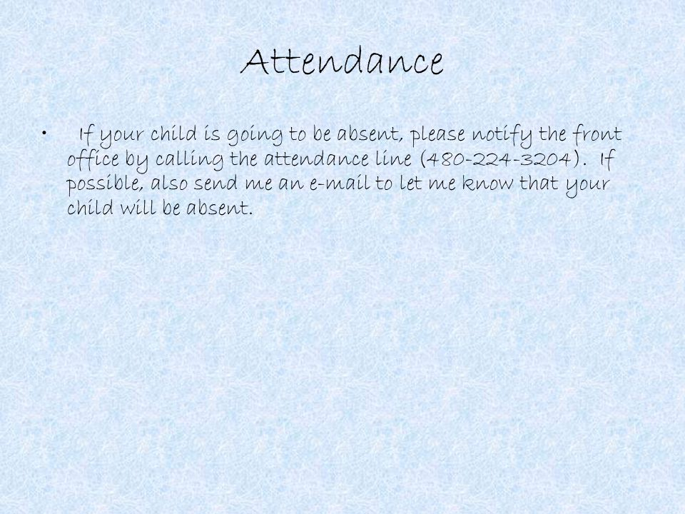 Attendance If your child is going to be absent, please notify the front office by calling the attendance line (480-224-3204).