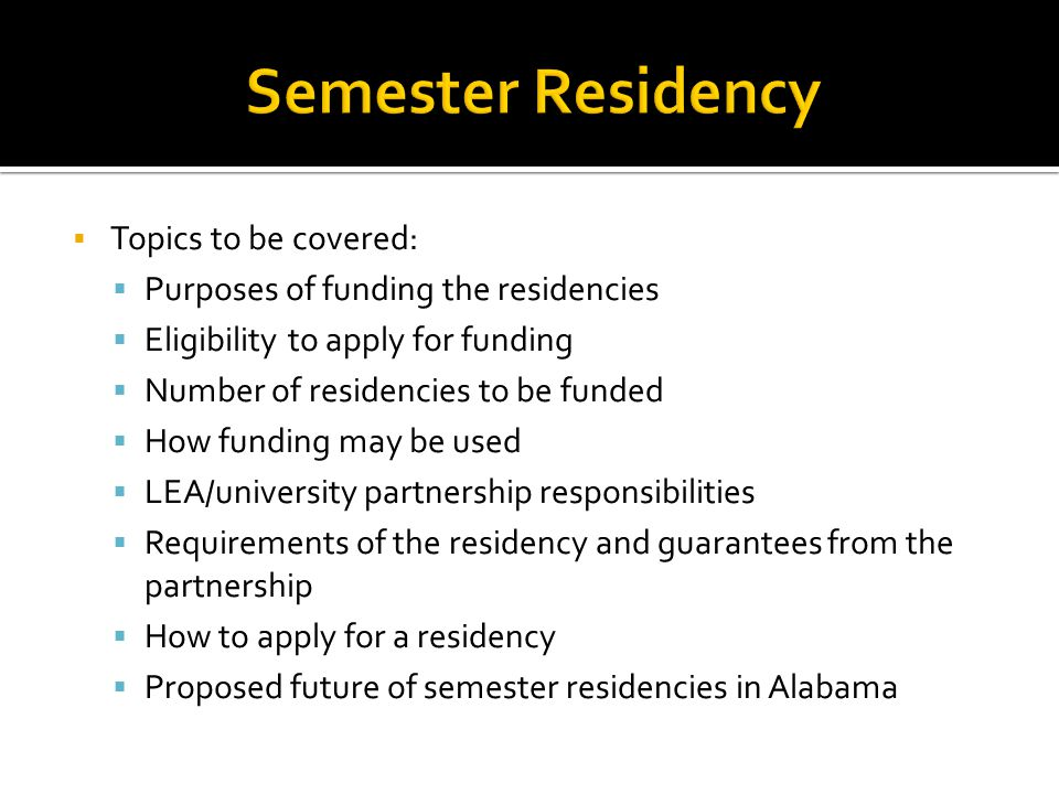  Topics to be covered:  Purposes of funding the residencies  Eligibility to apply for funding  Number of residencies to be funded  How funding may be used  LEA/university partnership responsibilities  Requirements of the residency and guarantees from the partnership  How to apply for a residency  Proposed future of semester residencies in Alabama
