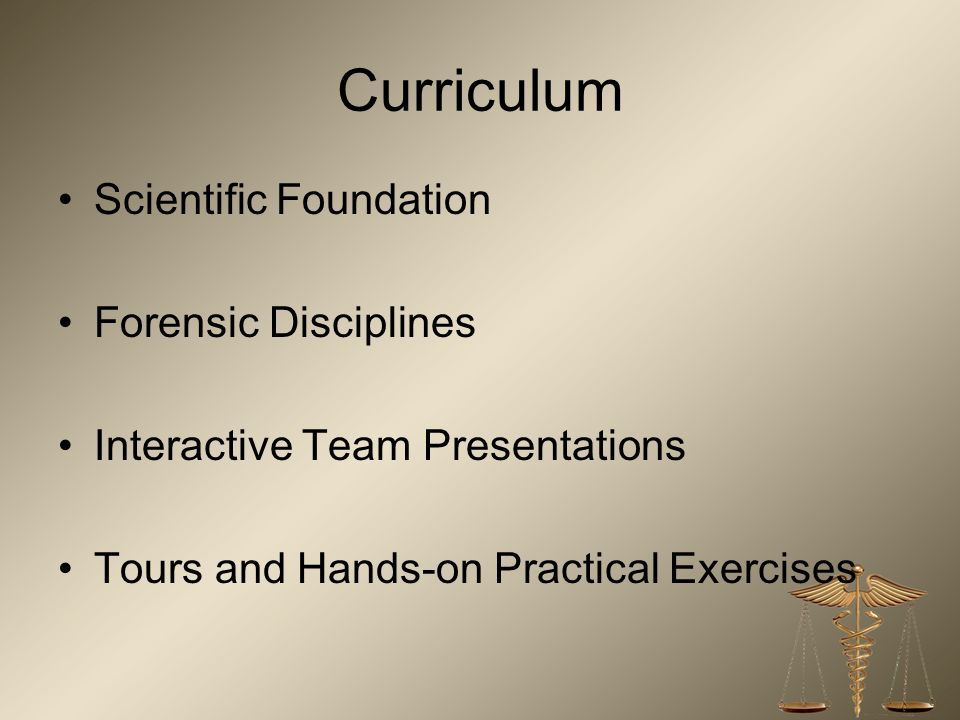 Curriculum Scientific Foundation Forensic Disciplines Interactive Team Presentations Tours and Hands-on Practical Exercises