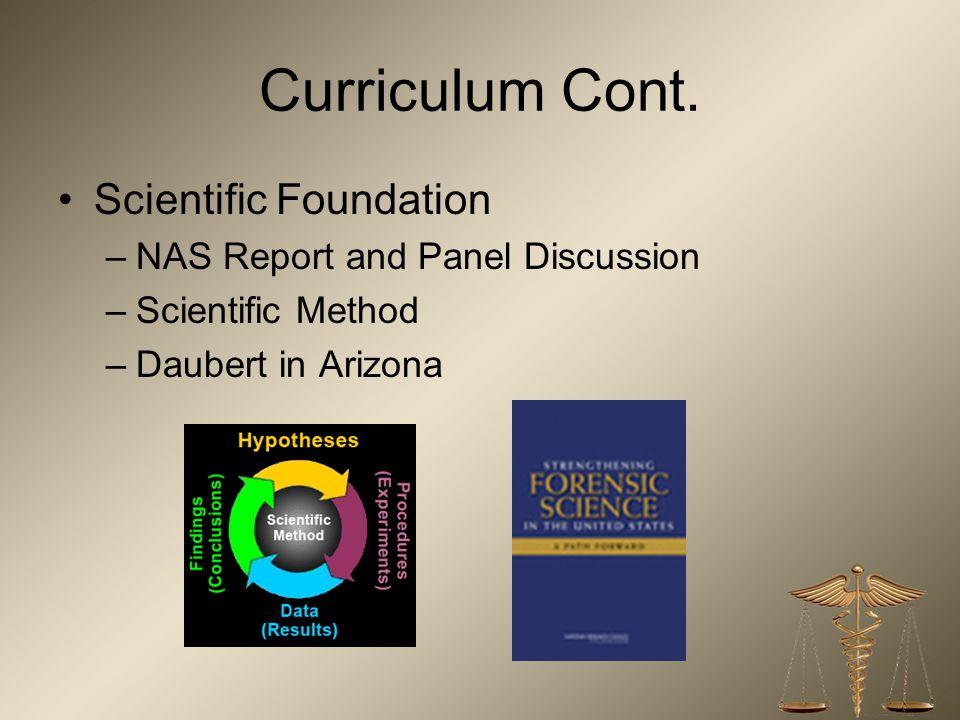 Curriculum Cont. Scientific Foundation –NAS Report and Panel Discussion –Scientific Method –Daubert in Arizona