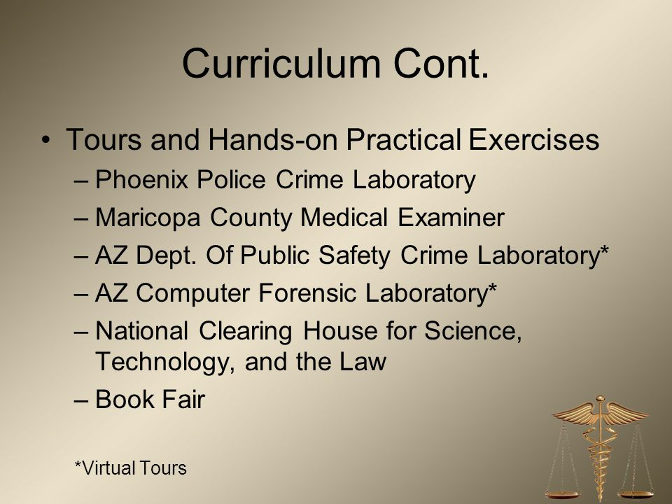 Curriculum Cont. Tours and Hands-on Practical Exercises –Phoenix Police Crime Laboratory –Maricopa County Medical Examiner –AZ Dept. Of Public Safety