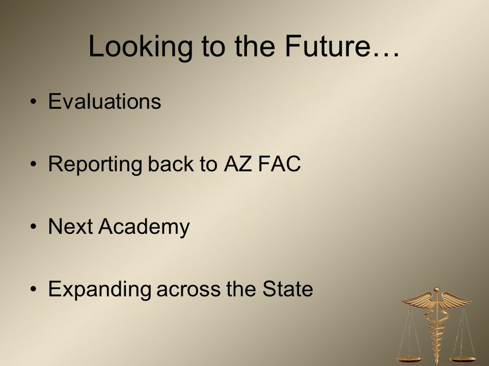 Looking to the Future… Evaluations Reporting back to AZ FAC Next Academy Expanding across the State