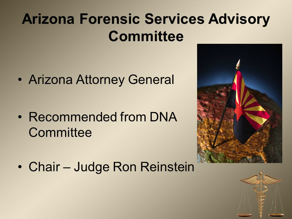 Arizona Forensic Services Advisory Committee Arizona Attorney General Recommended from DNA Committee Chair – Judge Ron Reinstein