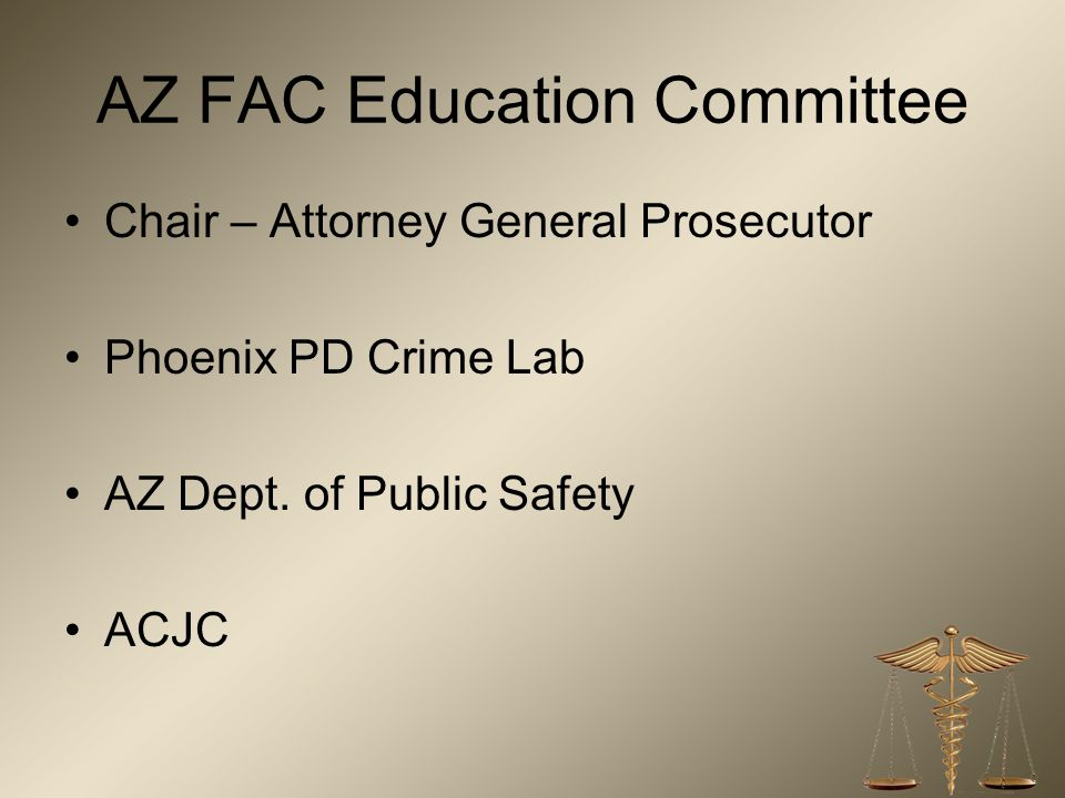 AZ FAC Education Committee Chair – Attorney General Prosecutor Phoenix PD Crime Lab AZ Dept.