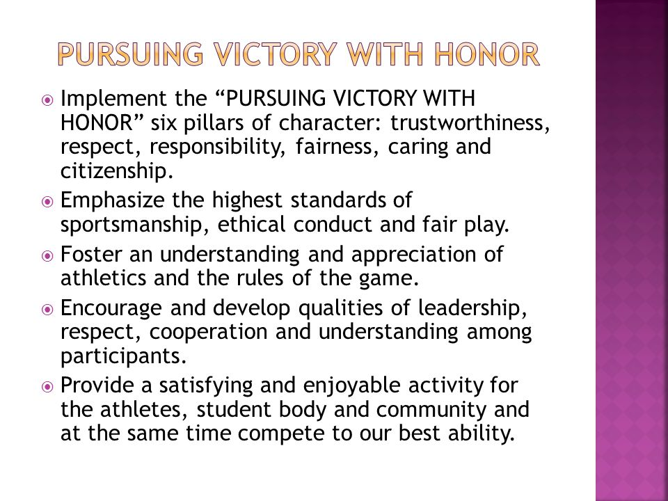 " Implement the ""PURSUING VICTORY WITH HONOR"" six pillars of character: trustworthiness, respect, responsibility, fairness, caring and citizenship. "