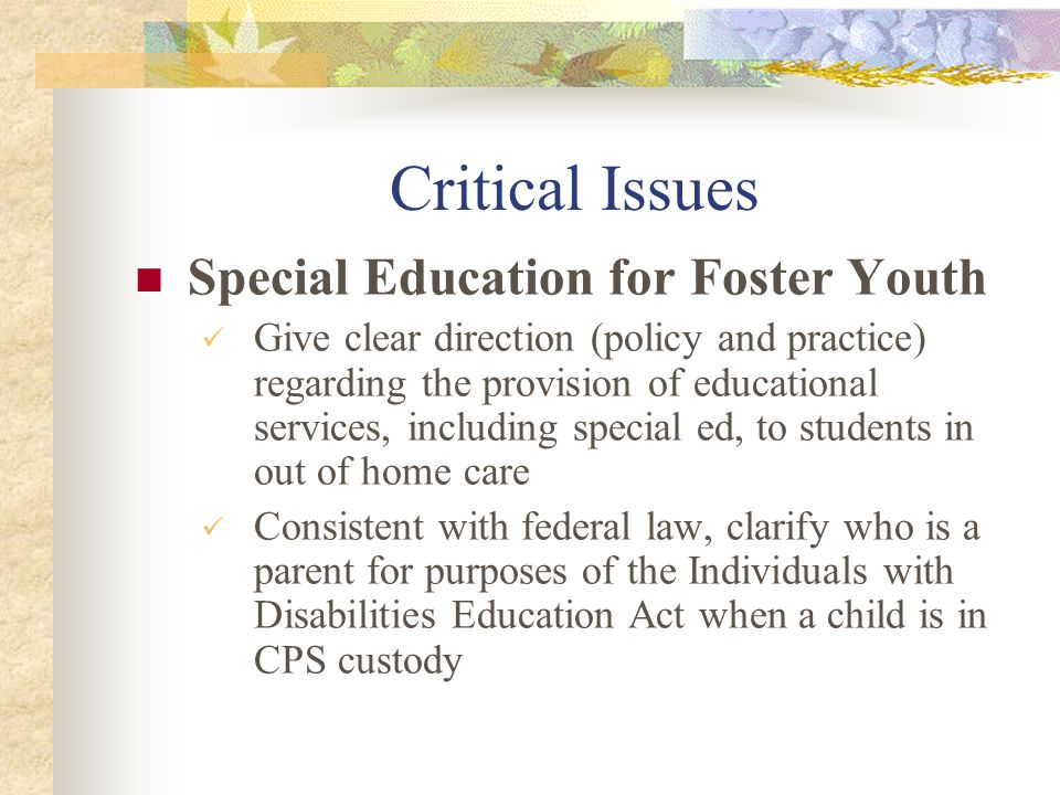 Critical Issues Special Education for Foster Youth Give clear direction (policy and practice) regarding the provision of educational services, includi