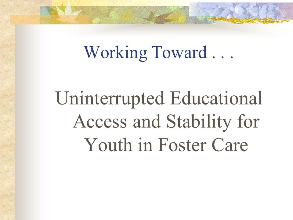 Working Toward... Uninterrupted Educational Access and Stability for Youth in Foster Care