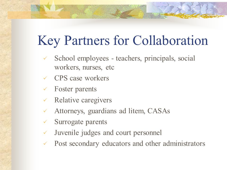 Key Partners for Collaboration School employees - teachers, principals, social workers, nurses, etc CPS case workers Foster parents Relative caregiver