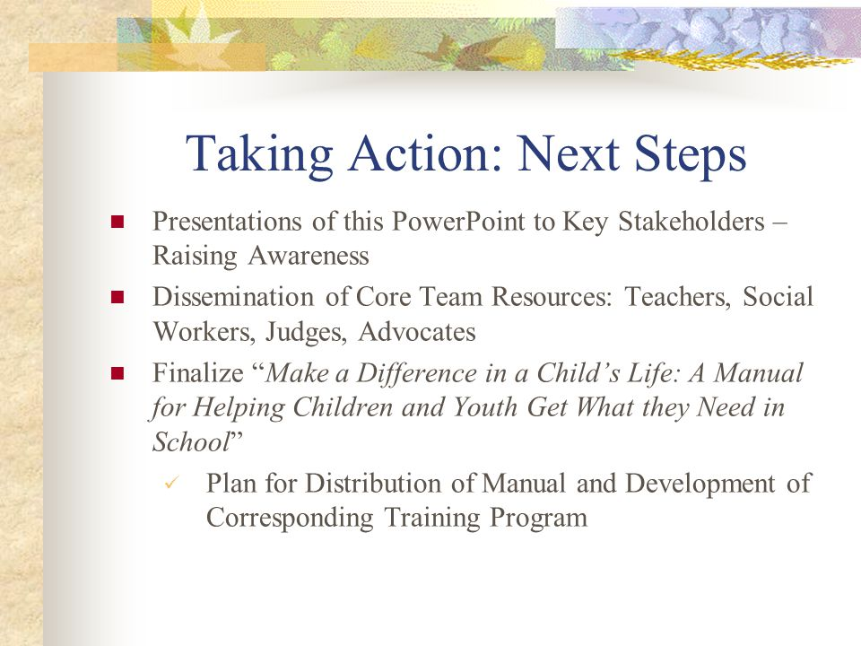 Taking Action: Next Steps Presentations of this PowerPoint to Key Stakeholders – Raising Awareness Dissemination of Core Team Resources: Teachers, Soc