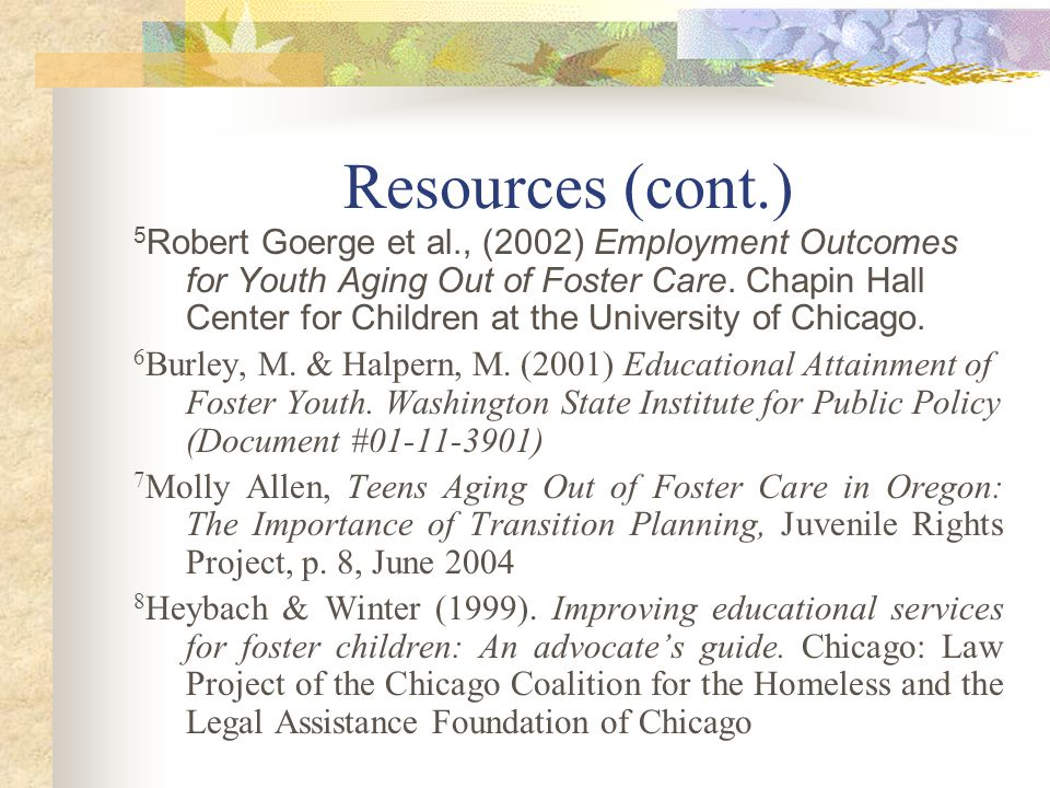Resources (cont.) 5 Robert Goerge et al., (2002) Employment Outcomes for Youth Aging Out of Foster Care. Chapin Hall Center for Children at the Univer