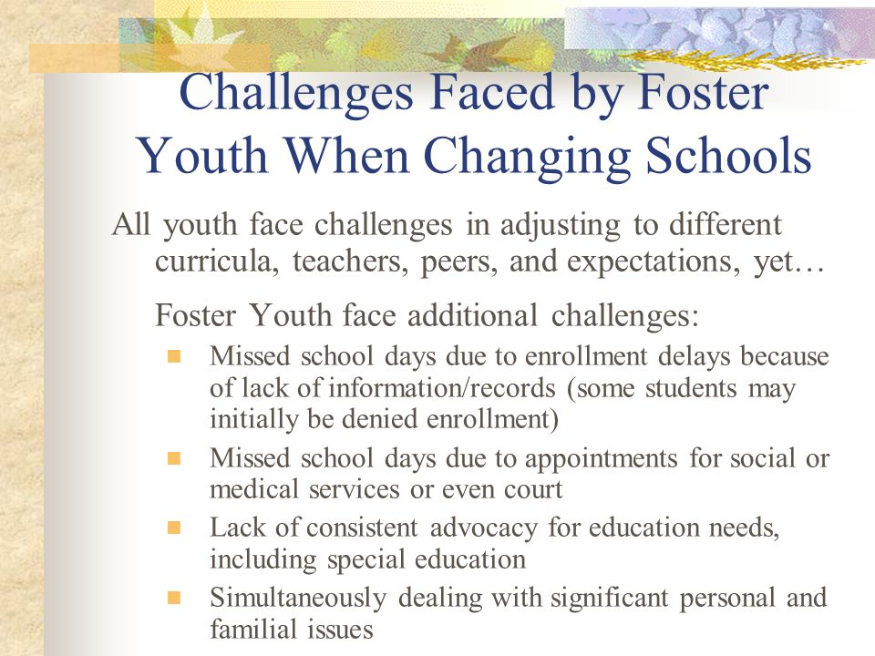 Challenges Faced by Foster Youth When Changing Schools All youth face challenges in adjusting to different curricula, teachers, peers, and expectation