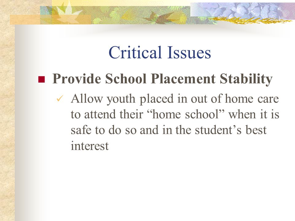 "Critical Issues Provide School Placement Stability Allow youth placed in out of home care to attend their ""home school"" when it is safe to do so and i"